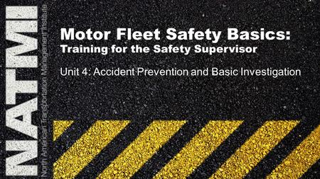Motor Fleet Safety Basics: Training for the Safety Supervisor Unit 4: Accident Prevention and Basic Investigation.