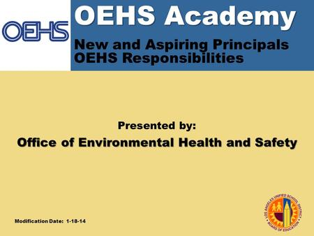 OEHS Academy OEHS Academy New and Aspiring Principals OEHS Responsibilities Presented by: Office of Environmental Health and Safety Modification Date: