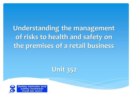 Understanding the management of risks to health and safety on the premises of a retail business Unit 352.