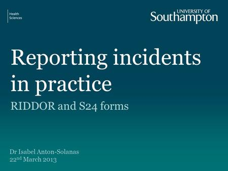 Reporting incidents in practice RIDDOR and S24 forms Dr Isabel Anton-Solanas 22 nd March 2013.