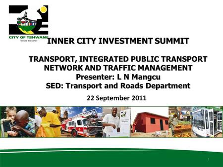 INNER CITY INVESTMENT SUMMIT TRANSPORT, INTEGRATED PUBLIC TRANSPORT NETWORK AND TRAFFIC MANAGEMENT Presenter: L N Mangcu SED: Transport and Roads Department.