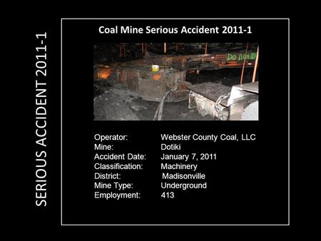 Coal Mine Serious Accident 2011-1 Operator: Webster County Coal, LLC Mine: Dotiki Accident Date: January 7, 2011 Classification: Machinery District: Madisonville.