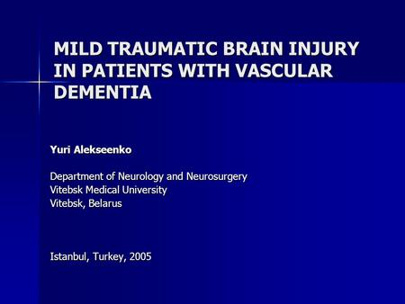 MILD TRAUMATIC BRAIN INJURY IN PATIENTS WITH VASCULAR DEMENTIA Yuri Alekseenko Department of Neurology and Neurosurgery Vitebsk Medical University Vitebsk,