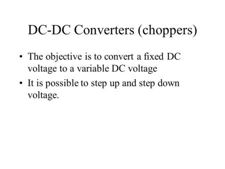 DC-DC Converters (choppers) The objective is to convert a fixed DC voltage to a variable DC voltage It is possible to step up and step down voltage.