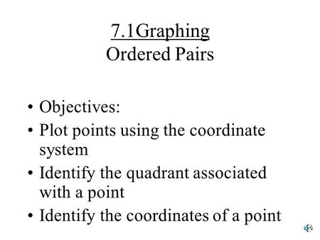 7.1Graphing Ordered Pairs Objectives: Plot points using the coordinate system Identify the quadrant associated with a point Identify the coordinates of.