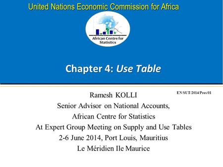 African Centre for Statistics United Nations Economic Commission for Africa Chapter 4: Use Table Ramesh KOLLI Senior Advisor on National Accounts, African.
