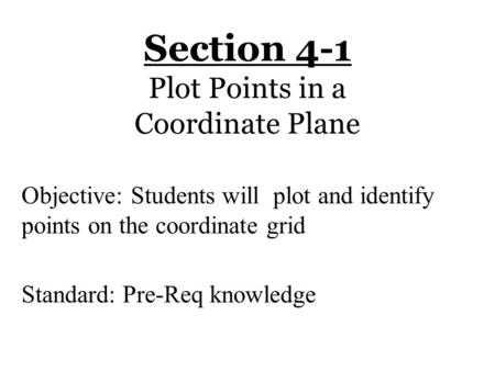 Section 4-1 Plot Points in a Coordinate Plane Objective: Students will plot and identify points on the coordinate grid Standard: Pre-Req knowledge.