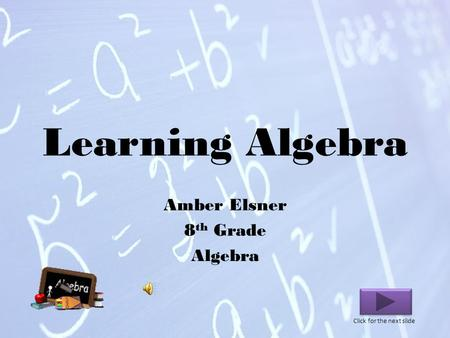 Learning Algebra Amber Elsner 8 th Grade Algebra Click for the next slide.