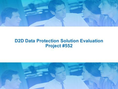 1 D2D Data Protection Solution Evaluation Project #552.