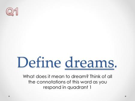 Define dreams. What does it mean to dream? Think of all the connotations of this word as you respond in quadrant 1.