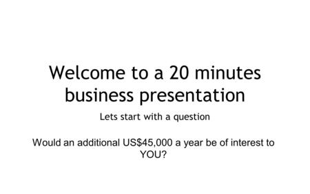 Welcome to a 20 minutes business presentation Lets start with a question Would an additional US$45,000 a year be of interest to YOU?