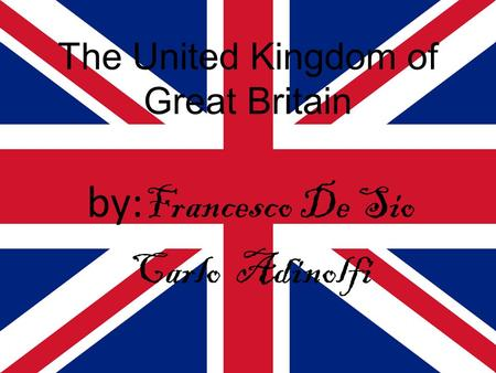 The United Kingdom of Great Britain by: Francesco De Sio Carlo Adinolfi.