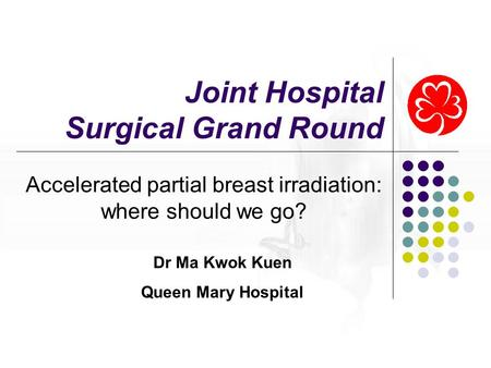 Joint Hospital Surgical Grand Round Accelerated partial breast irradiation: where should we go? Dr Ma Kwok Kuen Queen Mary Hospital.