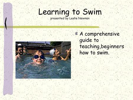 Learning to Swim presented by Leslie Newman A comprehensive guide to teaching,beginners how to swim.
