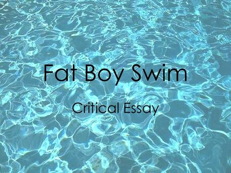Fat Boy Swim Critical Essay. A critical essay is a piece of writing analysing a text or texts. It is not a personal review!