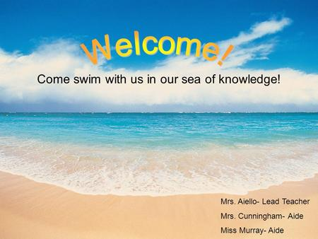 Come swim with us in our sea of knowledge! Mrs. Aiello- Lead Teacher Mrs. Cunningham- Aide Miss Murray- Aide.