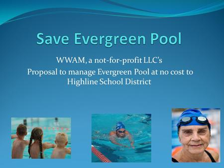 WWAM, a not-for-profit LLC's Proposal to manage Evergreen Pool at no cost to Highline School District.