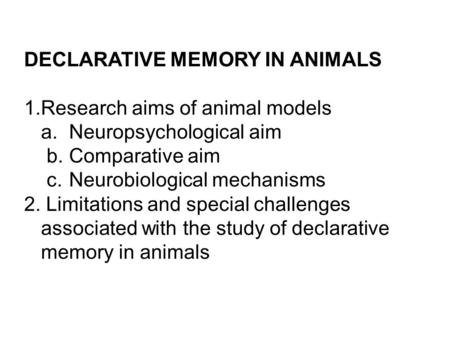 DECLARATIVE MEMORY IN ANIMALS 1.Research aims of animal models a. Neuropsychological aim b.Comparative aim c.Neurobiological mechanisms 2. Limitations.