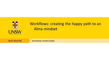 Workflows: creating the happy path to an Alma mindset Sue Harmer, Carmel Carlsen.