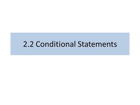 2.2 Conditional Statements. Goals Identify statements which are conditional Identify the antecedent and consequent of a conditional statement Negate conditional.