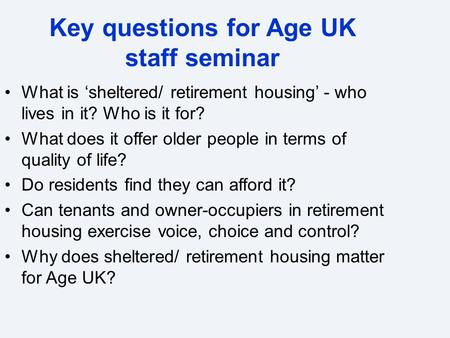 Key questions for Age UK staff seminar What is 'sheltered/ retirement housing' - who lives in it? Who is it for? What does it offer older people in terms.