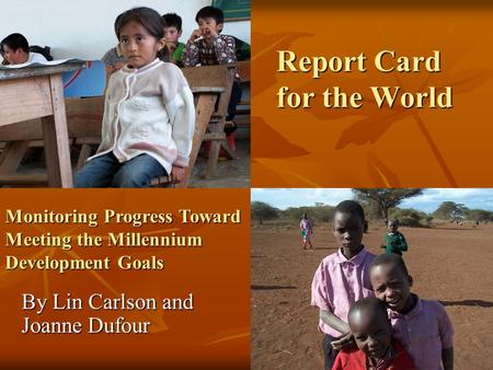 Report Card for the World By Lin Carlson and Joanne Dufour Monitoring Progress Toward Meeting the Millennium Development Goals.