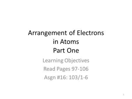 Arrangement of Electrons in Atoms Part One Learning Objectives Read Pages 97-106 Asgn #16: 103/1-6 1.