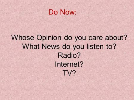Whose Opinion do you care about? What News do you listen to? Radio? Internet? TV? Do Now: