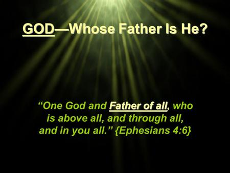 "GOD—Whose Father Is He? ""One God and Father of all, who is above all, and through all, and in you all."" {Ephesians 4:6} Title Slide: GOD—Whose Father Is."