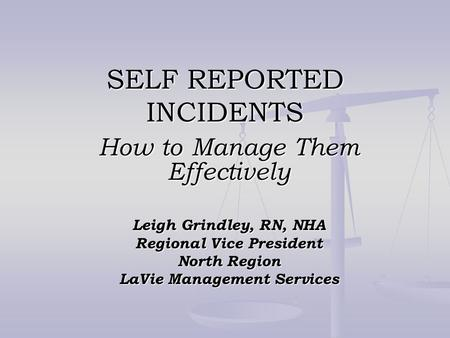 SELF REPORTED INCIDENTS How to Manage Them Effectively Leigh Grindley, RN, NHA Regional Vice President North Region LaVie Management Services.