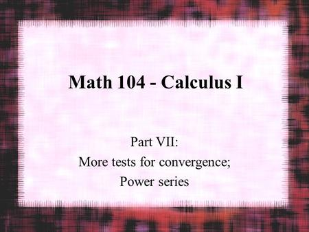 Math 104 - Calculus I Part VII: More tests for convergence; Power series.