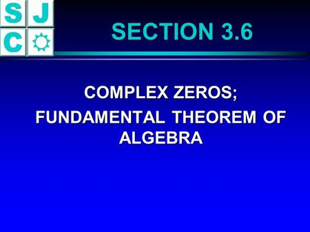 SECTION 3.6 COMPLEX ZEROS; COMPLEX ZEROS; FUNDAMENTAL THEOREM OF ALGEBRA FUNDAMENTAL THEOREM OF ALGEBRA.