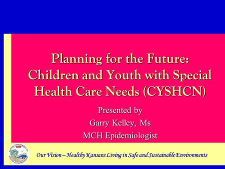 Our Vision – Healthy Kansans Living in Safe and Sustainable Environments Planning for the Future: Children and Youth with Special Health Care Needs (CYSHCN)