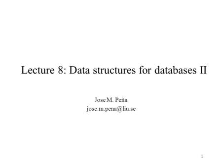 1 Lecture 8: Data structures for databases II Jose M. Peña