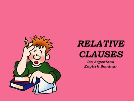 "RELATIVE CLAUSES Ies Argentona English Seminar. Relative Clauses are formed by joining 2 sentences: - "" Alina is the student""+ ""She comes from Russia"":"