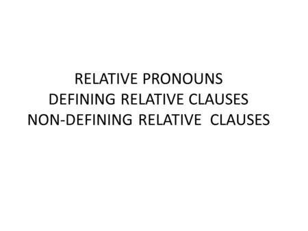 RELATIVE PRONOUNS DEFINING RELATIVE CLAUSES NON-DEFINING RELATIVE CLAUSES.