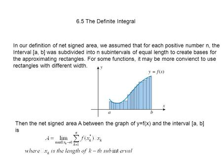 6.5 The Definite Integral In our definition of net signed area, we assumed that for each positive number n, the Interval [a, b] was subdivided into n subintervals.