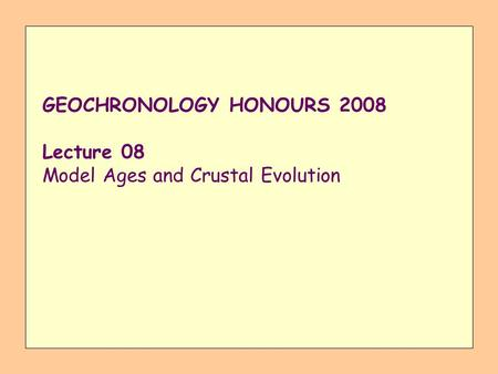 GEOCHRONOLOGY HONOURS 2008 Lecture 08 Model Ages and Crustal Evolution.