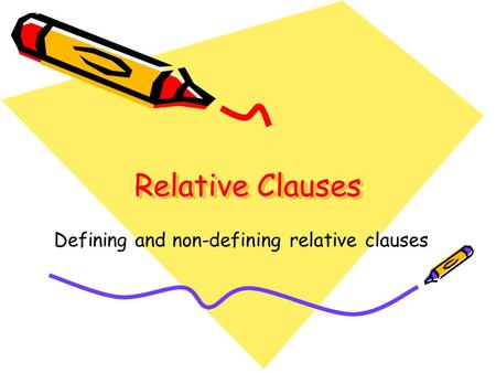 Relative Clauses Defining and non-defining relative clauses.