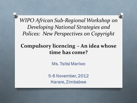 WIPO African Sub-Regional Workshop on Developing National Strategies and Polices: New Perspectives on Copyright Compulsory licencing – An idea whose time.