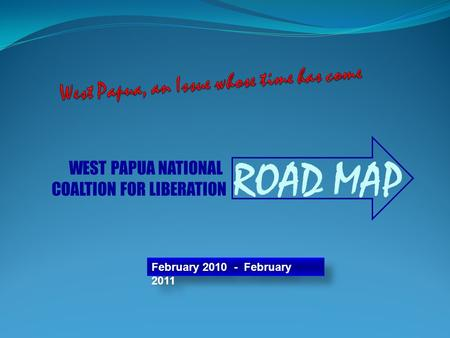February 2010 - February 2011 ROAD MAP WEST PAPUA NATIONAL COALTION FOR LIBERATION.