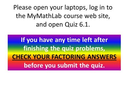 Please open your laptops, log in to the MyMathLab course web site, and open Quiz 6.1. If you have any time left after finishing the quiz problems, CHECK.