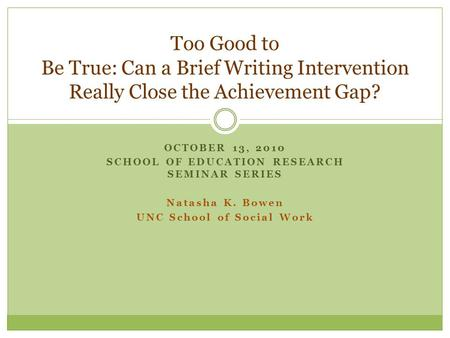 OCTOBER 13, 2010 SCHOOL OF EDUCATION RESEARCH SEMINAR SERIES Natasha K. Bowen UNC School of Social Work Too Good to Be True: Can a Brief Writing Intervention.