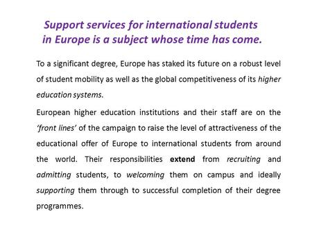 Support services for international students in Europe is a subject whose time has come. To a significant degree, Europe has staked its future on a robust.
