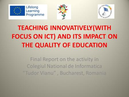 "TEACHING INNOVATIVELY(WITH FOCUS ON ICT) AND ITS IMPACT ON THE QUALITY OF EDUCATION Final Report on the activity in Colegiul National de Informatica ""Tudor."