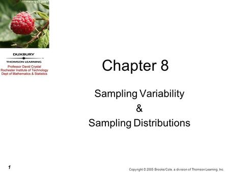 1 Copyright © 2005 Brooks/Cole, a division of Thomson Learning, Inc. Chapter 8 Sampling Variability & Sampling Distributions.