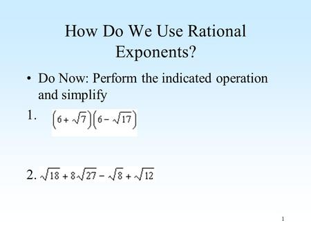 1 How Do We Use Rational Exponents? Do Now: Perform the indicated operation and simplify 1. 2.