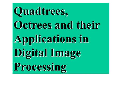 Quadtrees, Octrees and their Applications in Digital Image Processing