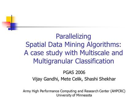 Parallelizing Spatial Data Mining Algorithms: A case study with Multiscale and Multigranular Classification PGAS 2006 Vijay Gandhi, Mete Celik, Shashi.