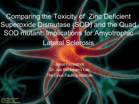 Comparing the Toxicity of Zinc Deficient Superoxide Dismutase (SOD) and the Quad SOD mutant: Implications for Amyotrophic Lateral Sclerosis Jesse Fitzpatrick.